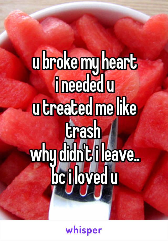 u broke my heart i needed u u treated me like trash  why didn't i leave.. bc i loved u
