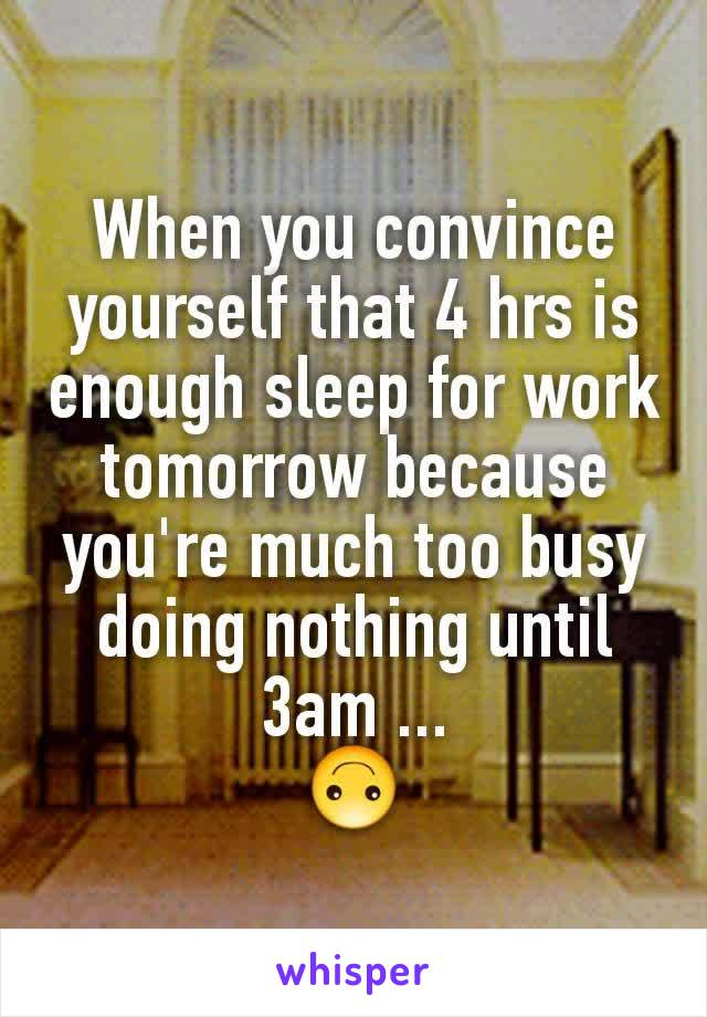 When you convince yourself that 4 hrs is enough sleep for work tomorrow because you're much too busy doing nothing until 3am ... 🙃