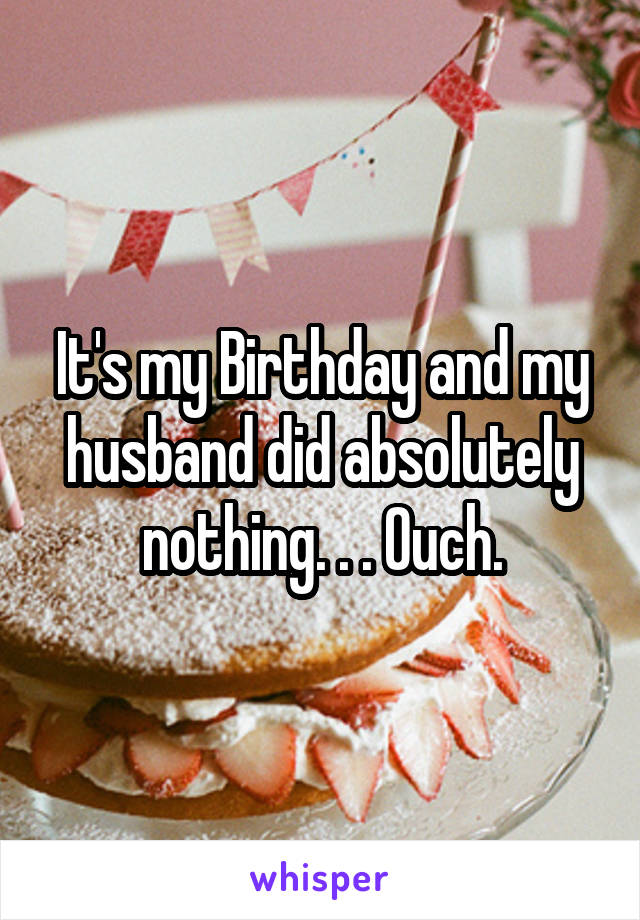 It's my Birthday and my husband did absolutely nothing. . . Ouch.