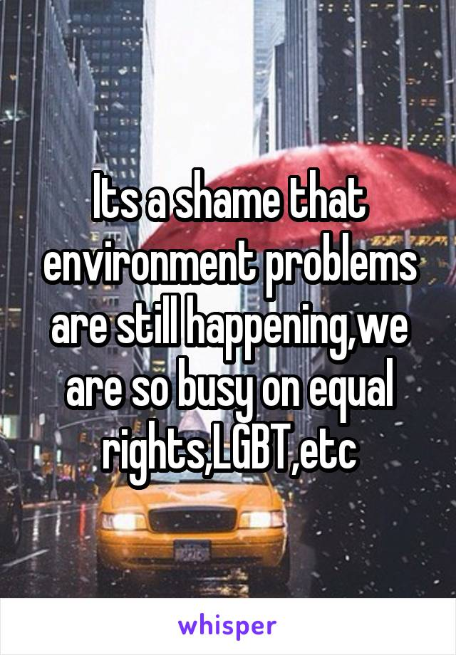 Its a shame that environment problems are still happening,we are so busy on equal rights,LGBT,etc