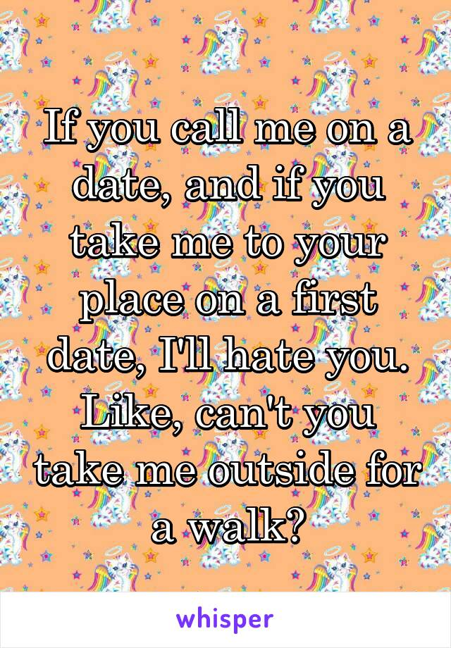 If you call me on a date, and if you take me to your place on a first date, I'll hate you. Like, can't you take me outside for a walk?