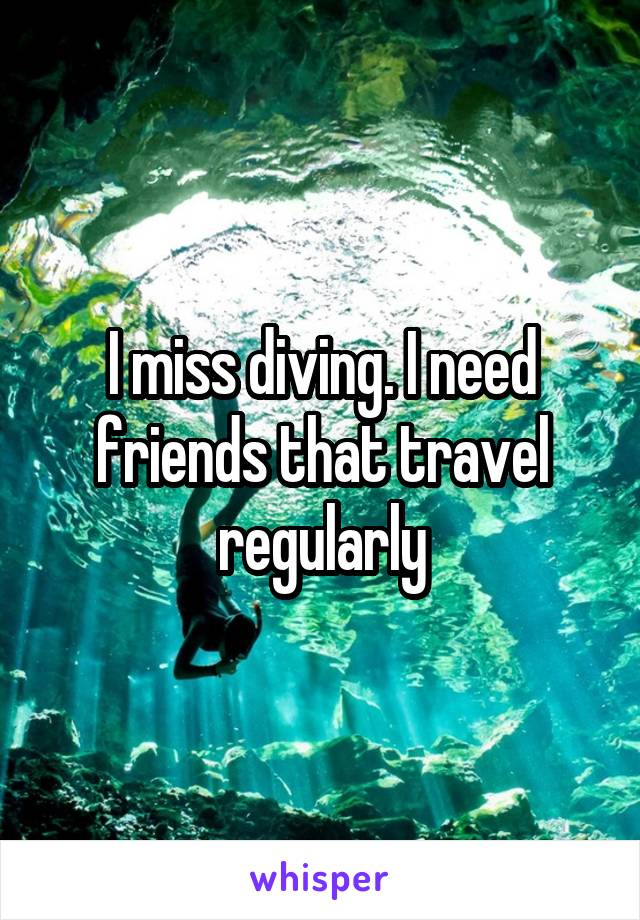 I miss diving. I need friends that travel regularly