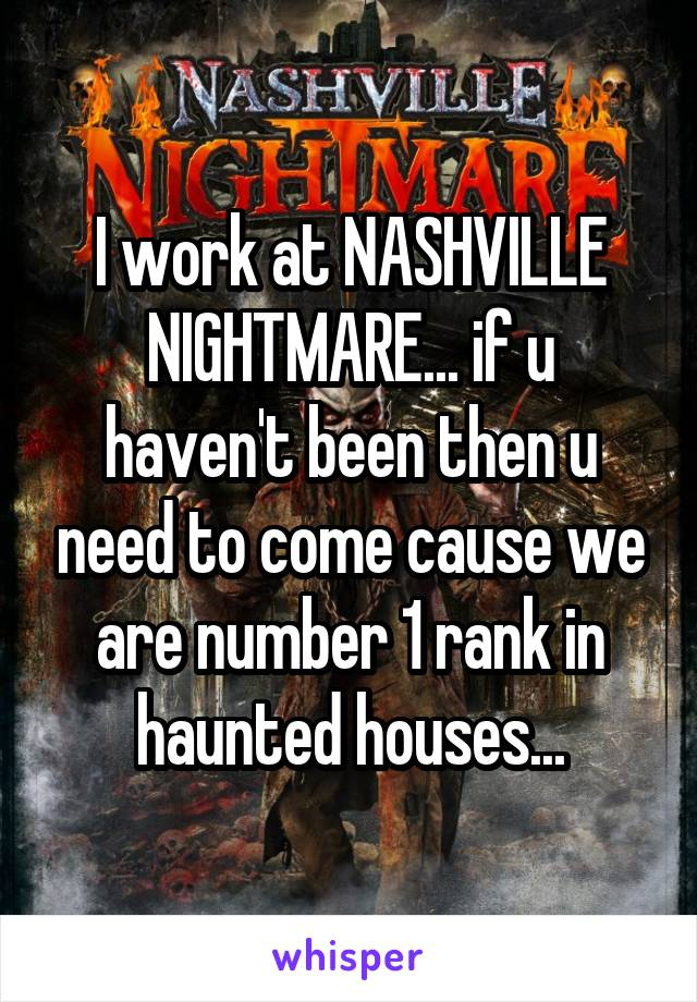 I work at NASHVILLE NIGHTMARE... if u haven't been then u need to come cause we are number 1 rank in haunted houses...