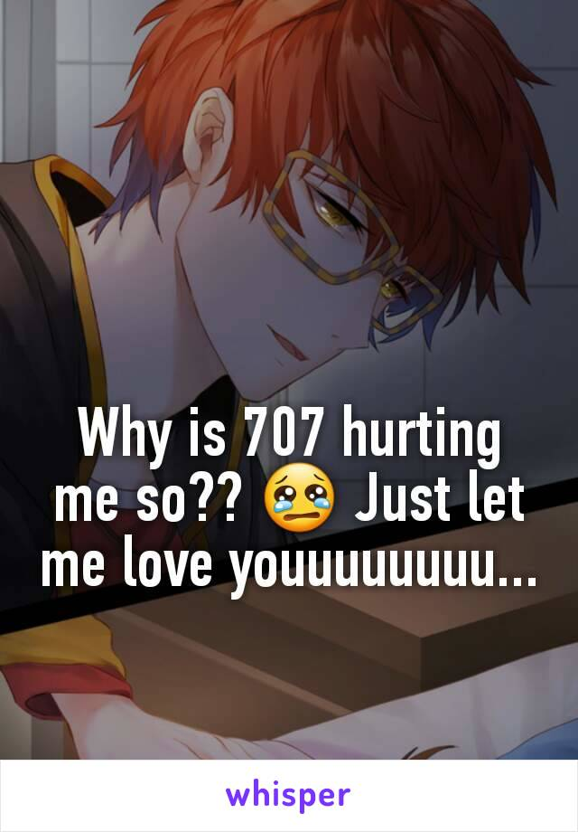 Why is 707 hurting me so?? 😢 Just let me love youuuuuuuu...