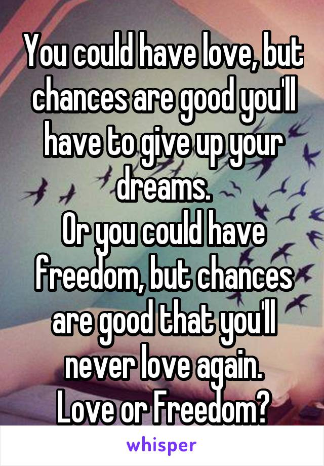 You could have love, but chances are good you'll have to give up your dreams. Or you could have freedom, but chances are good that you'll never love again. Love or Freedom?