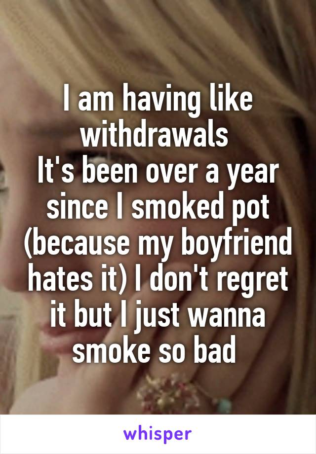 I am having like withdrawals  It's been over a year since I smoked pot (because my boyfriend hates it) I don't regret it but I just wanna smoke so bad