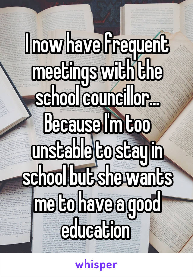 I now have frequent meetings with the school councillor... Because I'm too unstable to stay in school but she wants me to have a good education