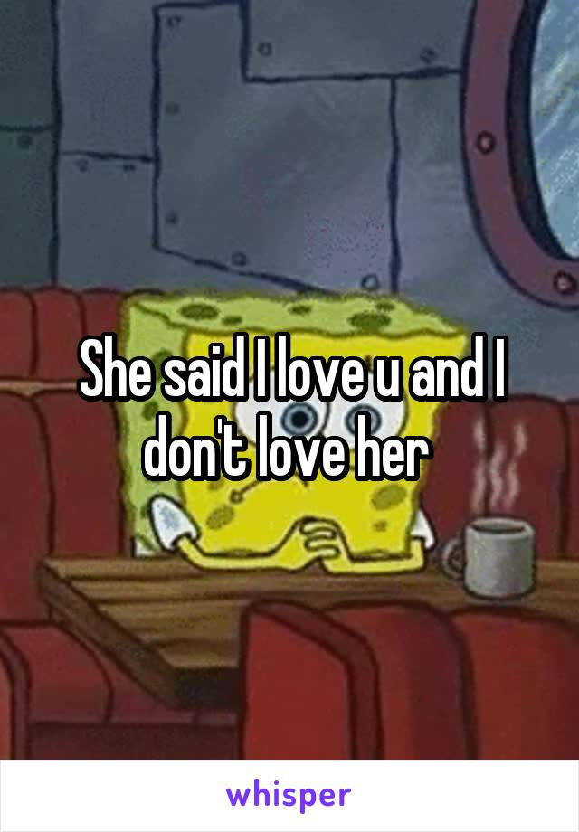 She said I love u and I don't love her