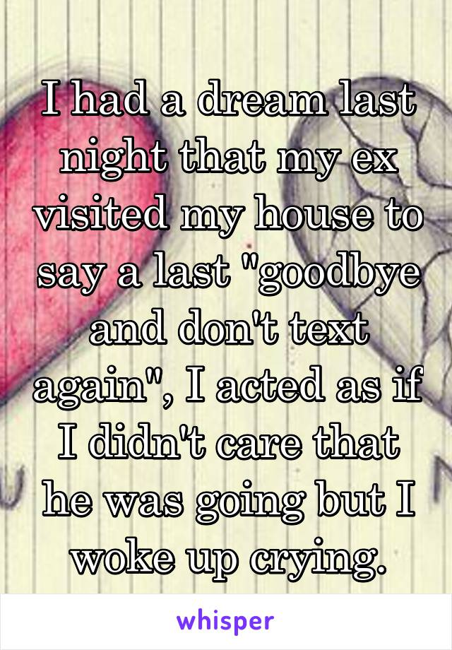 """I had a dream last night that my ex visited my house to say a last """"goodbye and don't text again"""", I acted as if I didn't care that he was going but I woke up crying."""