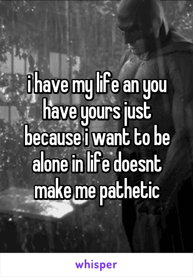 i have my life an you have yours just because i want to be alone in life doesnt make me pathetic
