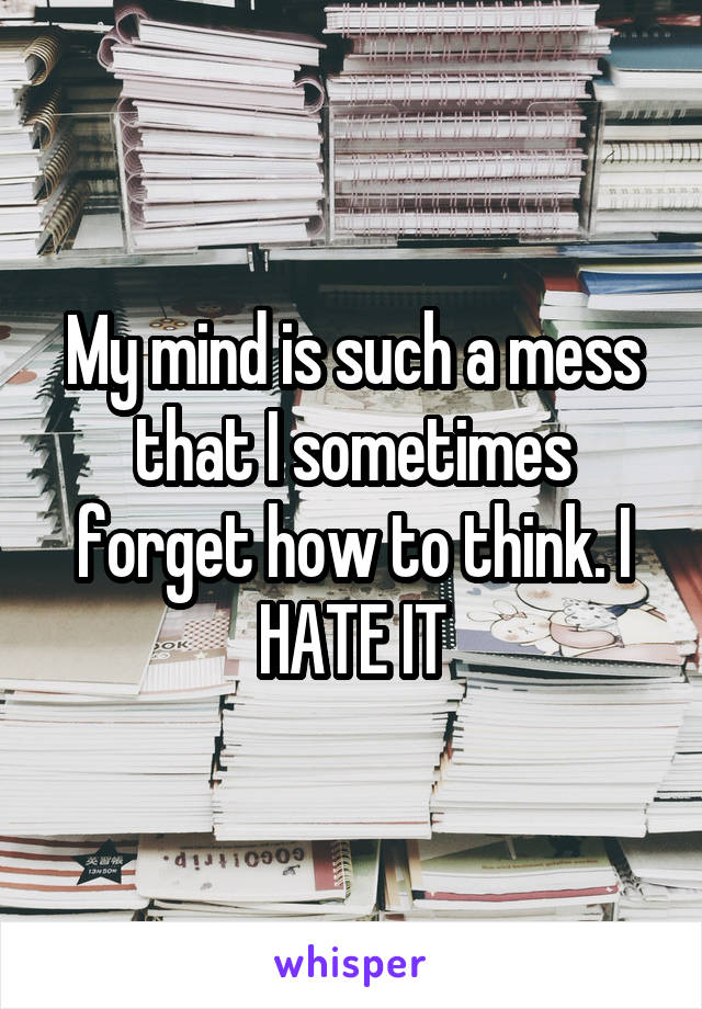 My mind is such a mess that I sometimes forget how to think. I HATE IT