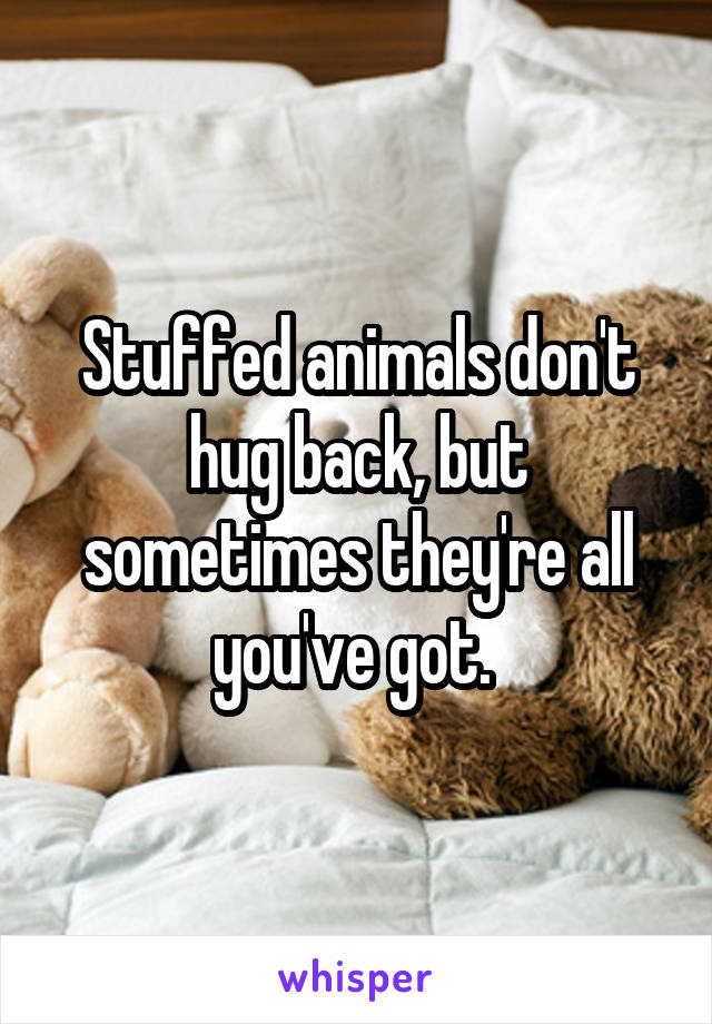 Stuffed animals don't hug back, but sometimes they're all you've got.