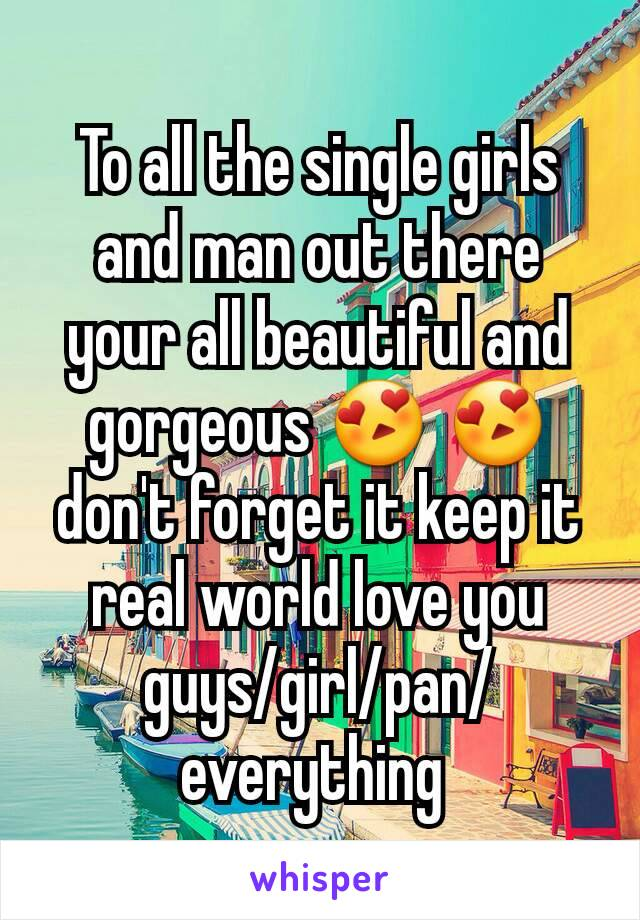 To all the single girls and man out there your all beautiful and gorgeous 😍 😍 don't forget it keep it real world love you guys/girl/pan/everything