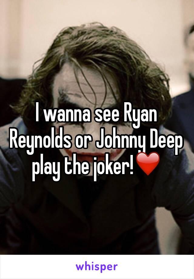 I wanna see Ryan Reynolds or Johnny Deep play the joker!❤️