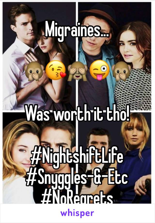 Migraines...  🙊😘🙈😜🙊  Was worth it tho!  #NightshiftLife  #Snyggles-&-Etc #NoRegrets