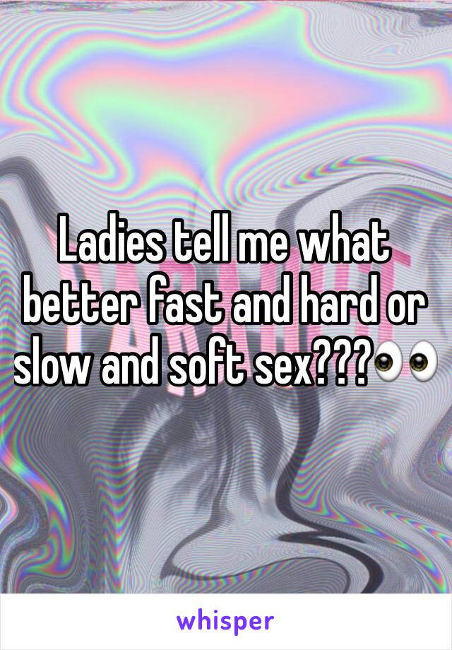 Ladies tell me what better fast and hard or slow and soft sex???👀