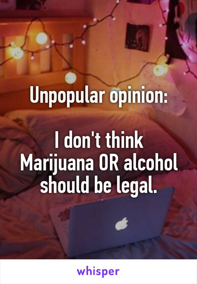 Unpopular opinion:  I don't think Marijuana OR alcohol should be legal.