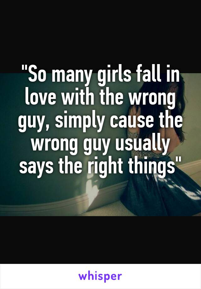 """So many girls fall in love with the wrong guy, simply cause the wrong guy usually says the right things"""