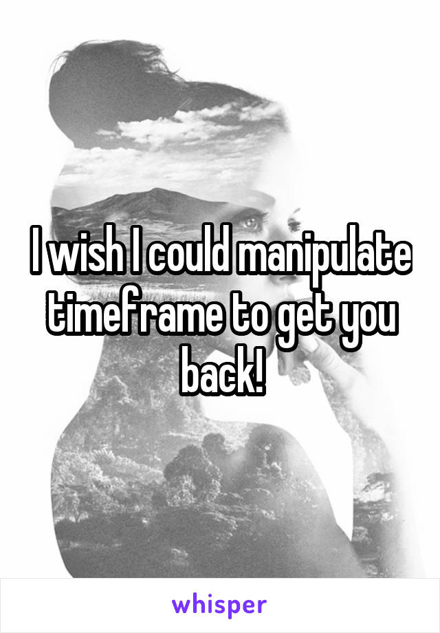 I wish I could manipulate timeframe to get you back!