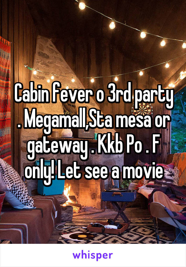 Cabin fever o 3rd party . Megamall,Sta mesa or gateway . Kkb Po . F only! Let see a movie