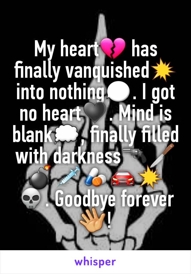 My heart💔 has finally vanquished💥 into nothing💬. I got no heart♥. Mind is blank💭, finally filled with darkness🔫🔪💣💉💊🚘💥💀. Goodbye forever 👋!