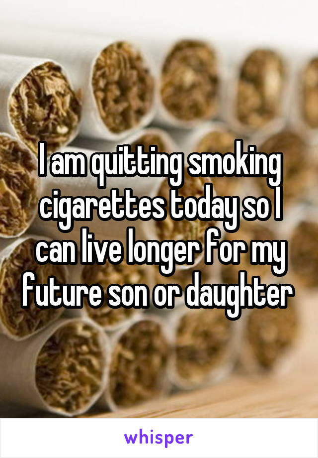 I am quitting smoking cigarettes today so I can live longer for my future son or daughter