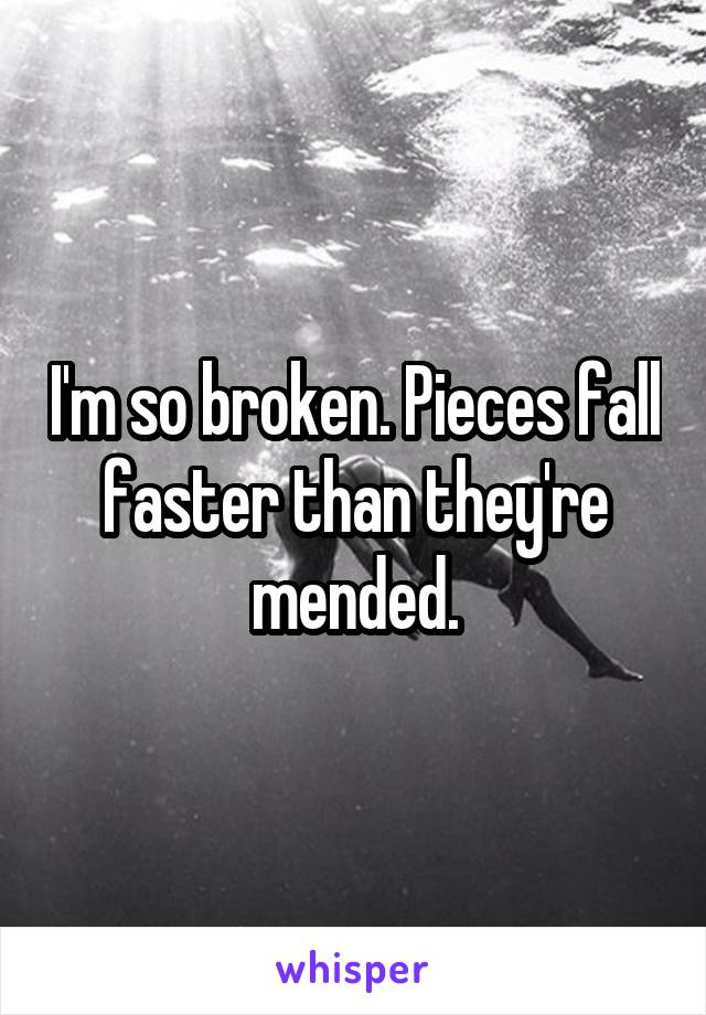 I'm so broken. Pieces fall faster than they're mended.