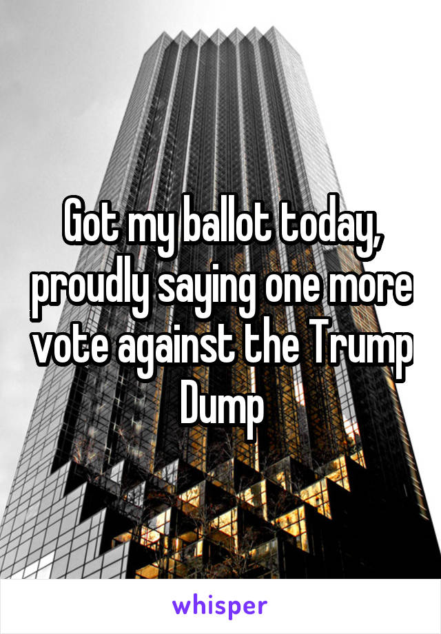 Got my ballot today, proudly saying one more vote against the Trump Dump