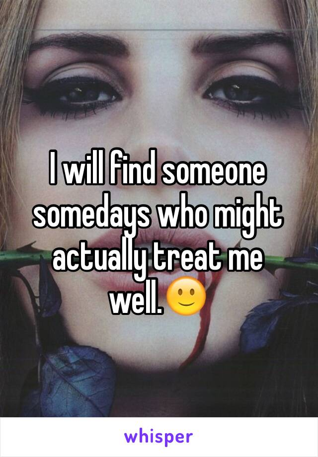 I will find someone somedays who might actually treat me well.🙂