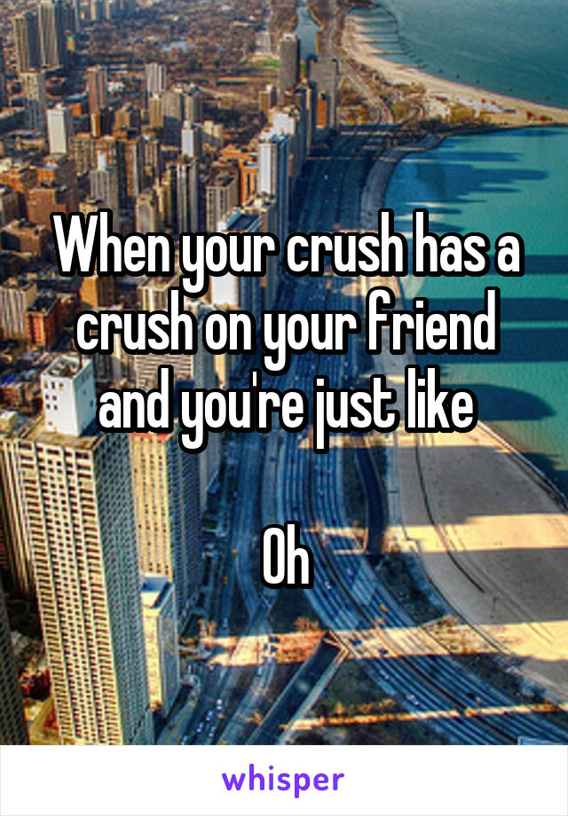 When your crush has a crush on your friend and you're just like  Oh