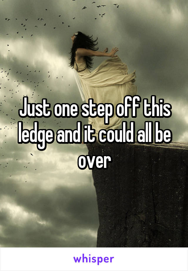 Just one step off this ledge and it could all be over