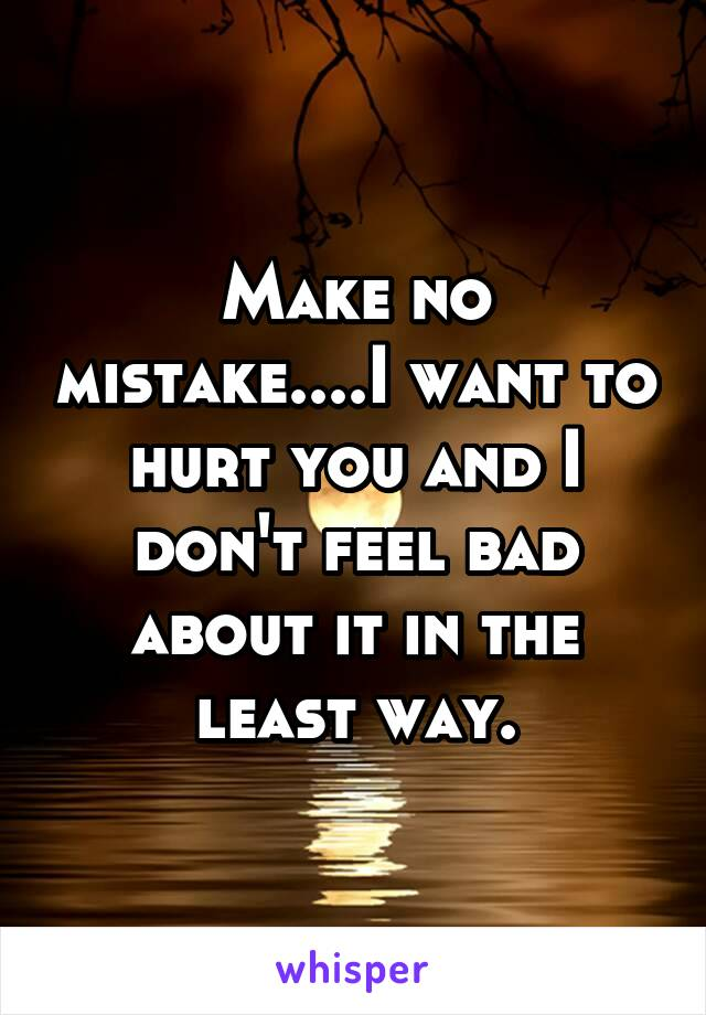 Make no mistake....I want to hurt you and I don't feel bad about it in the least way.
