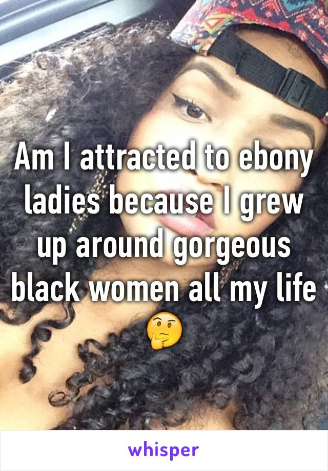 Am I attracted to ebony ladies because I grew up around gorgeous black women all my life 🤔