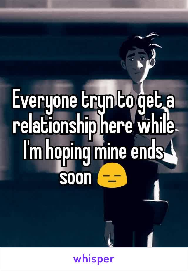 Everyone tryn to get a relationship here while I'm hoping mine ends soon 😑