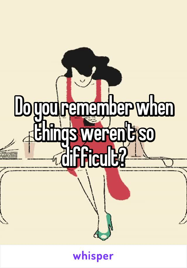 Do you remember when things weren't so difficult?