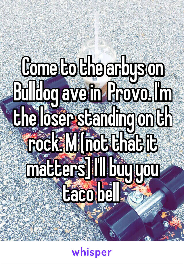 Come to the arbys on Bulldog ave in  Provo. I'm the loser standing on th rock. M (not that it matters] I'll buy you taco bell