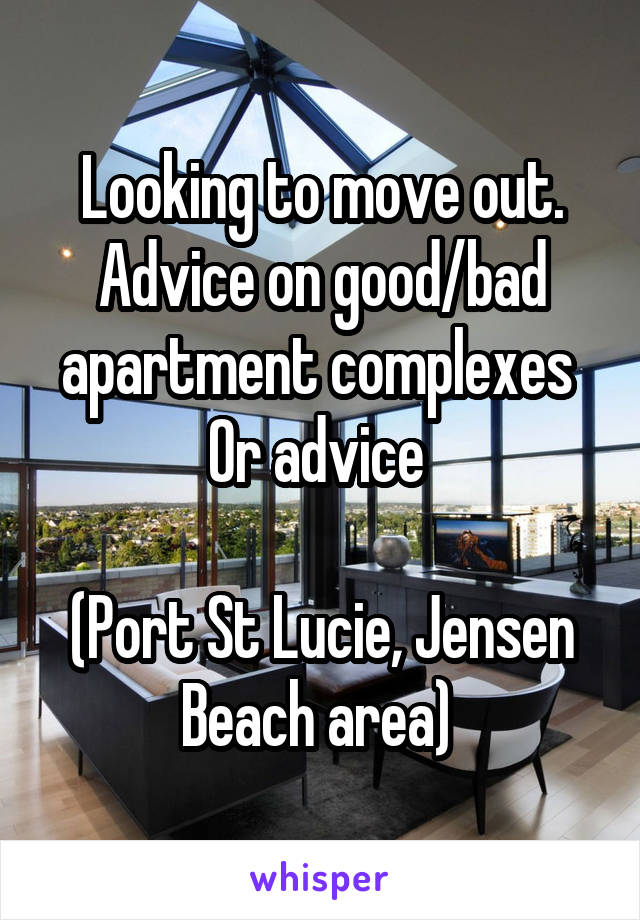 Looking to move out. Advice on good/bad apartment complexes  Or advice   (Port St Lucie, Jensen Beach area)