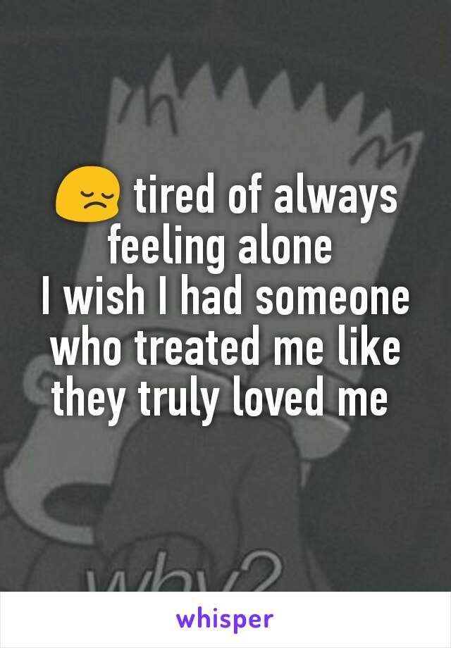 😔 tired of always feeling alone  I wish I had someone who treated me like they truly loved me