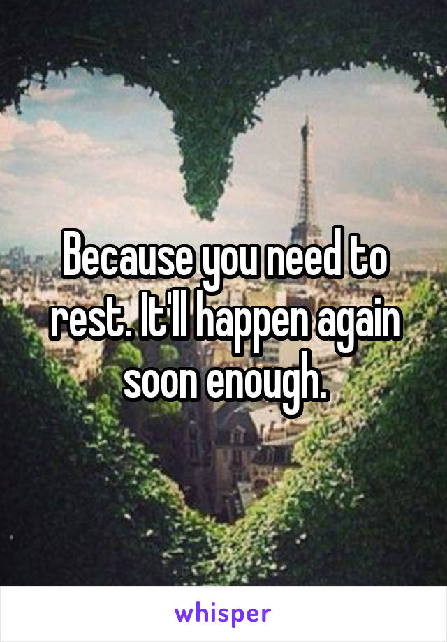 Because you need to rest. It'll happen again soon enough.
