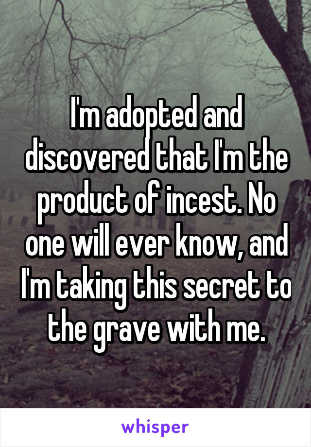 I'm adopted and discovered that I'm the product of incest. No one will ever know, and I'm taking this secret to the grave with me.