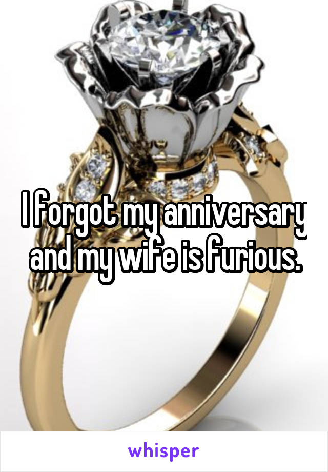 I forgot my anniversary and my wife is furious.