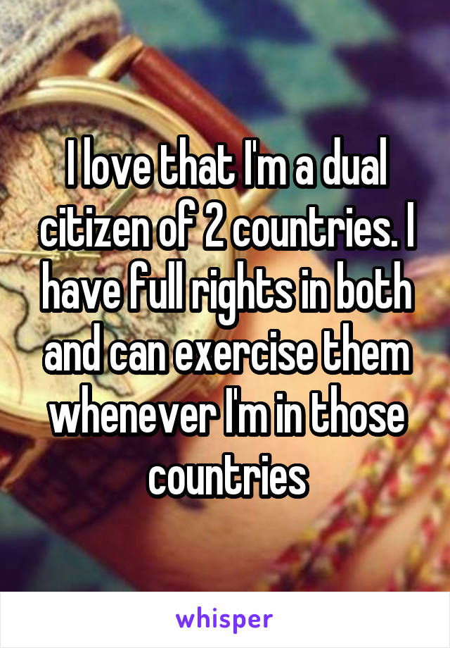 I love that I'm a dual citizen of 2 countries. I have full rights in both and can exercise them whenever I'm in those countries