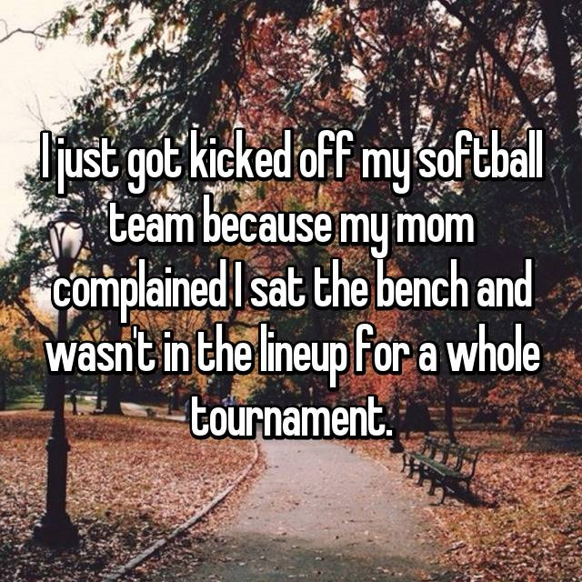 I just got kicked off my softball team because my mom complained I sat the bench and wasn't in the lineup for a whole tournament.