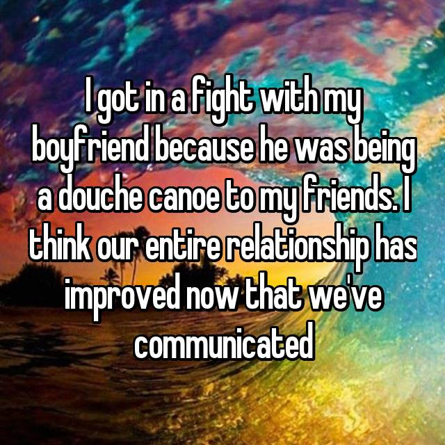 I got in a fight with my boyfriend because he was being a douche canoe to my friends. I think our entire relationship has improved now that we've communicated