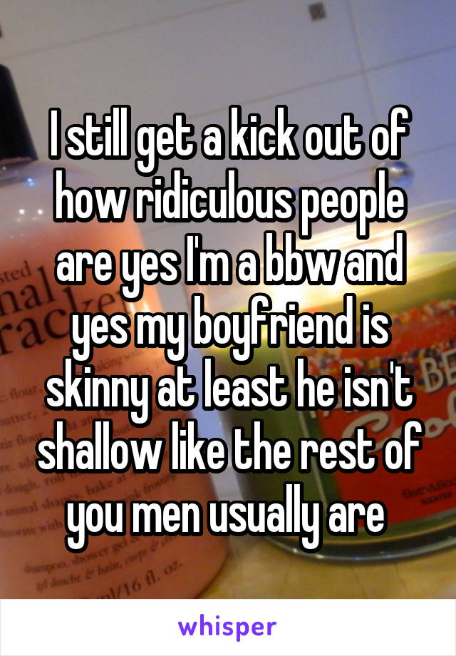 I still get a kick out of how ridiculous people are yes I'm a bbw and yes my boyfriend is skinny at least he isn't shallow like the rest of you men usually are