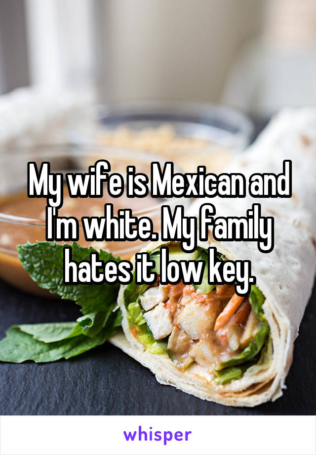 My wife is Mexican and I'm white. My family hates it low key.