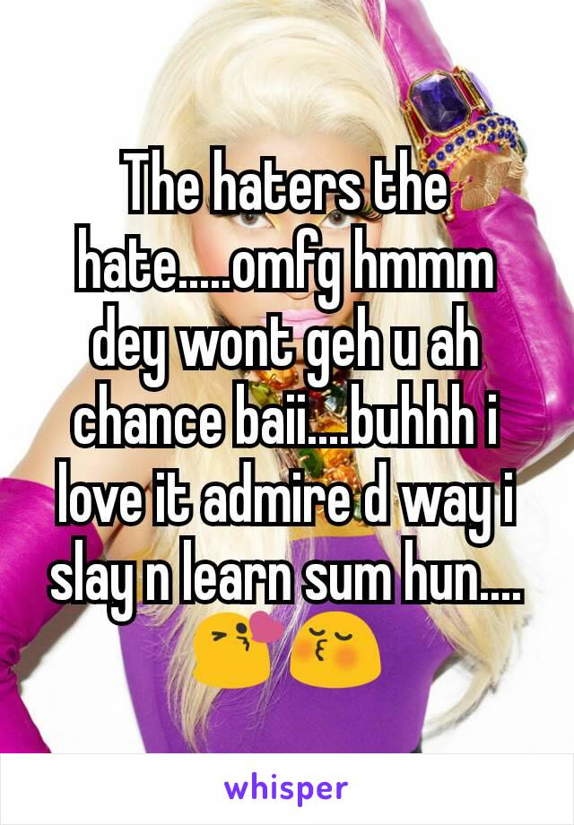 The haters the hate.....omfg hmmm dey wont geh u ah chance baii....buhhh i love it admire d way i slay n learn sum hun....😘😚