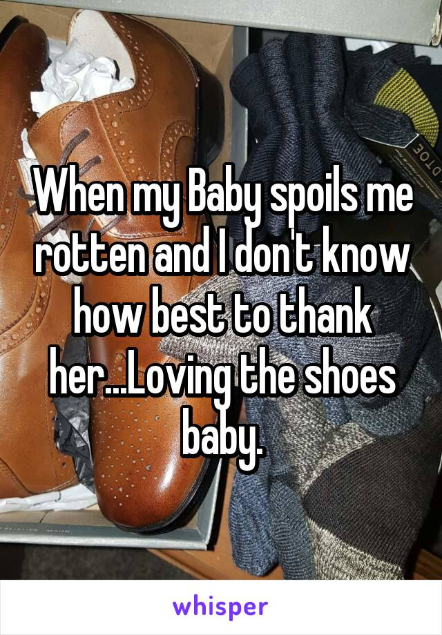 When my Baby spoils me rotten and I don't know how best to thank her...Loving the shoes baby.