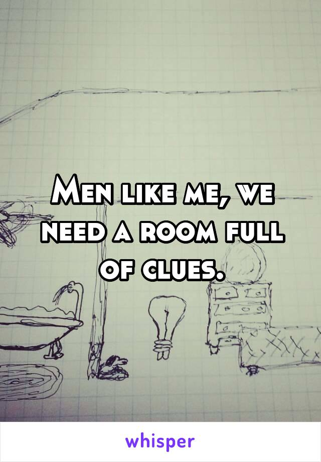 Men like me, we need a room full of clues.
