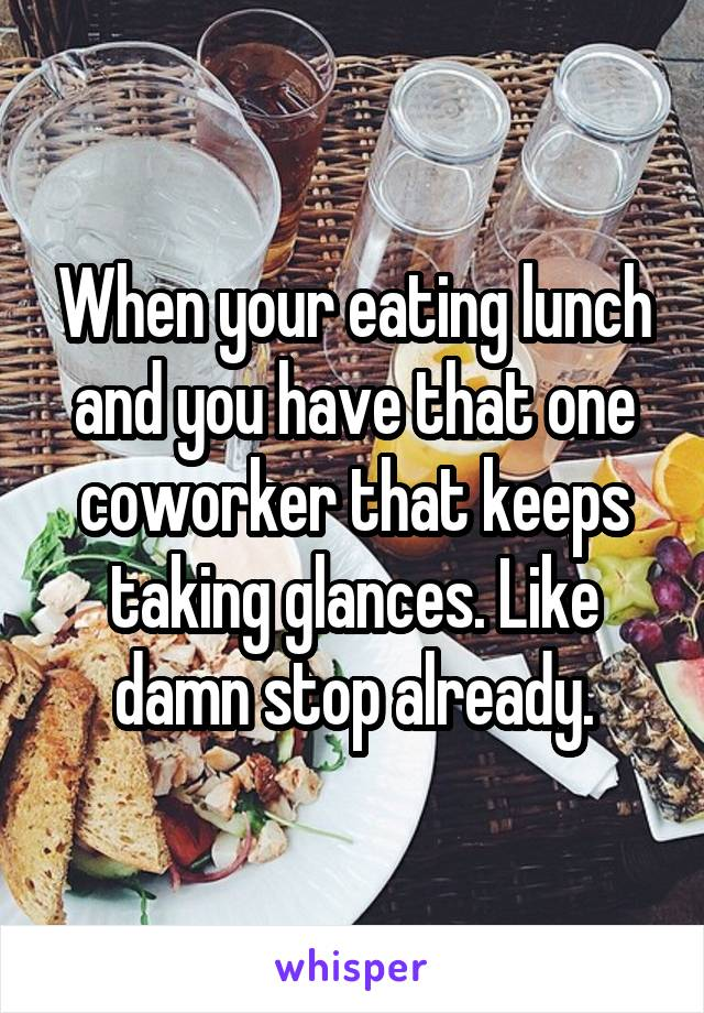 When your eating lunch and you have that one coworker that keeps taking glances. Like damn stop already.